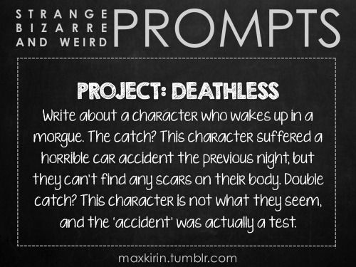 ✐ DAILY WEIRD PROMPT ✐  PROJECT: DEATHLESS Write about a character who wakes up in a morgue. The catch? This character suffered a horrible car accident the previous night, but they can't find any scars on their body. Double catch? This character is not what they seem, and the 'accident' was actually a test.  Want to publish a story inspired by this prompt? Click here to read the guidelines~ ♥︎ And, if you're looking for more writerly content, make sure to follow me: maxkirin.tumblr.com!