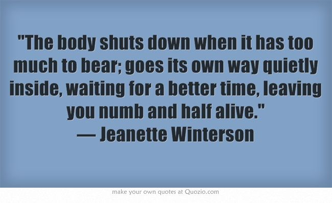 The body shuts down when it has too much to bear; goes its own way quietly inside, waiting for a better time, leaving you numb and half alive. — Jeanette Winterson