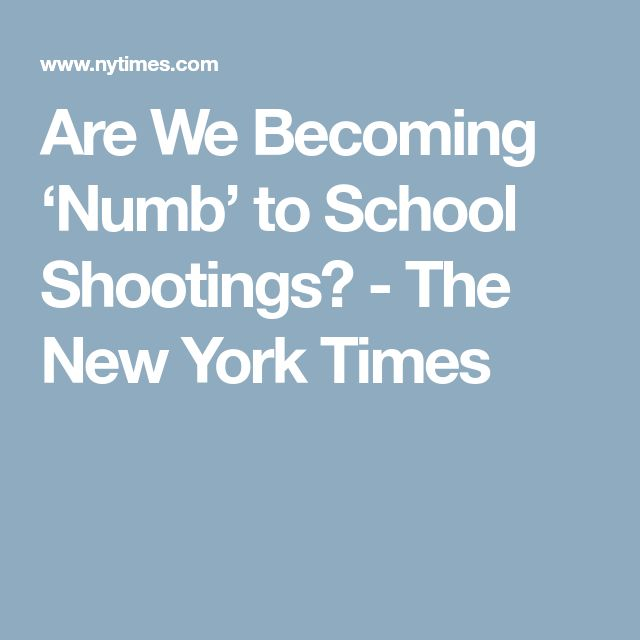 Are We Becoming 'Numb' to School Shootings? - The New York Times