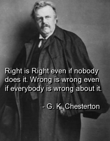 True always, but just finished reading The Invention of Wings, and this makes it starkly clear.................................... gk chesterton, quotes, sayings, right, wrong, wisdom