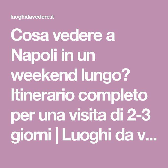 Cosa vedere a Napoli in un weekend lungo? Itinerario completo per una visita di 2-3 giorni   Luoghi da vedere