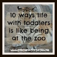10 ways life with toddlers is like being at the zoo