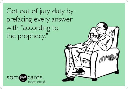 Got out of jury duty by prefacing every answer with 'according to the prophecy.'