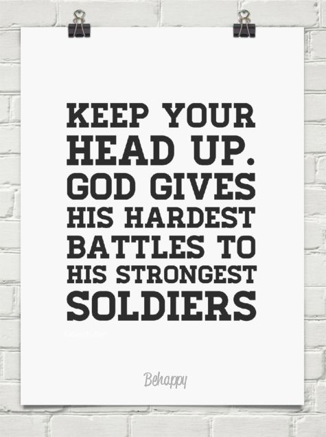 Keep your head up. god gives his hardest battles to his strongest soldiers by Katieschubert #418 - Behappy.me