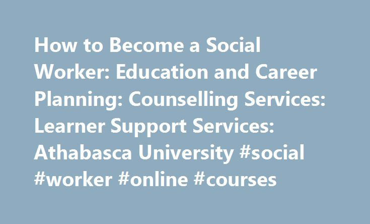 How to Become a Social Worker: Education and Career Planning: Counselling Services: Learner Support Services: Athabasca University #social #worker #online #courses http://san-jose.remmont.com/how-to-become-a-social-worker-education-and-career-planning-counselling-services-learner-support-services-athabasca-university-social-worker-online-courses/  # How to Become a Social Worker by Julia McDonald Introduction There are five levels of education that provide preparation for a career in social…
