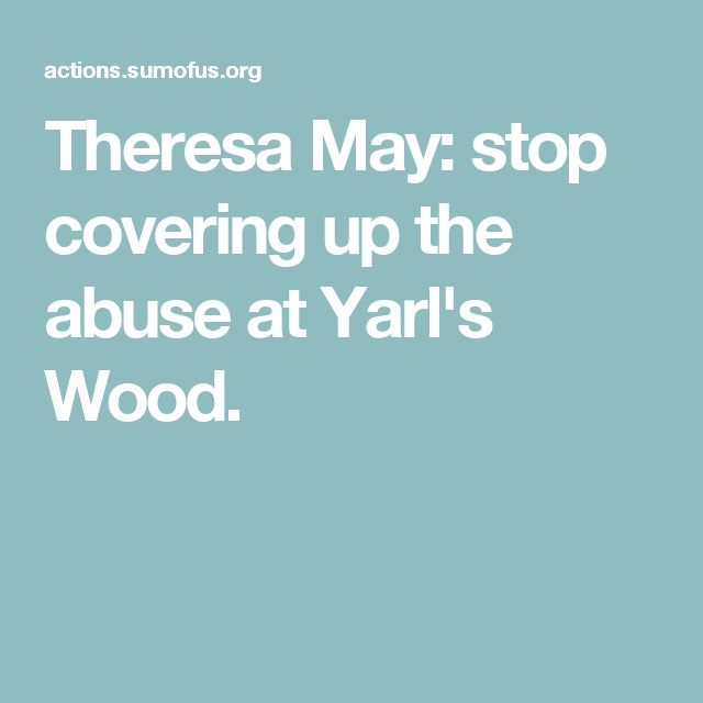 Theresa May: stop covering up the abuse at Yarl's Wood.