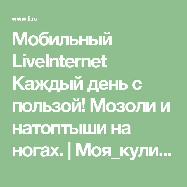 Мобильный LiveInternet  Каждый день с пользой! Мозоли и натоптыши на ногах.   Моя_кулинарная_книга - Дневник Моя_кулинарная_книга  
