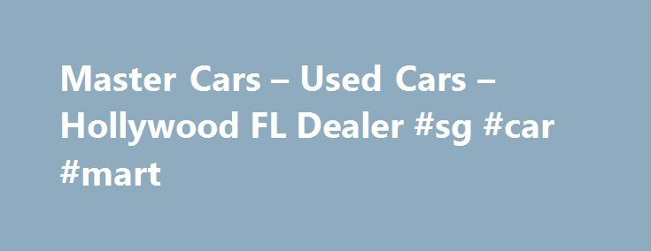Master Cars – Used Cars – Hollywood FL Dealer #sg #car #mart http://cars.nef2.com/master-cars-used-cars-hollywood-fl-dealer-sg-car-mart/  #cars used # Master Cars – Hollywood FL, 33023 Master Cars is a Premier Used Cars, Used Pickup Trucks Lot in Hollywood Master Cars has the Used Cars, Used Pickup Trucks inventory you have been searching for at a price you can afford. With a friendly and helpful sales staff, Master Cars is your greater Hollywood Used Cars, Used Pickup Trucks lot. Our goal…