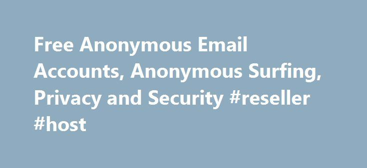 Free Anonymous Email Accounts, Anonymous Surfing, Privacy and Security #reseller #host http://hosting.remmont.com/free-anonymous-email-accounts-anonymous-surfing-privacy-and-security-reseller-host/  #anonymous web hosting # Best Ways to Send Anonymous Email Email is the most comprehensive surveillance system ever created. It's easy to think that we are safe behind our web browsers and that nobody is watching what we do. The... Read more