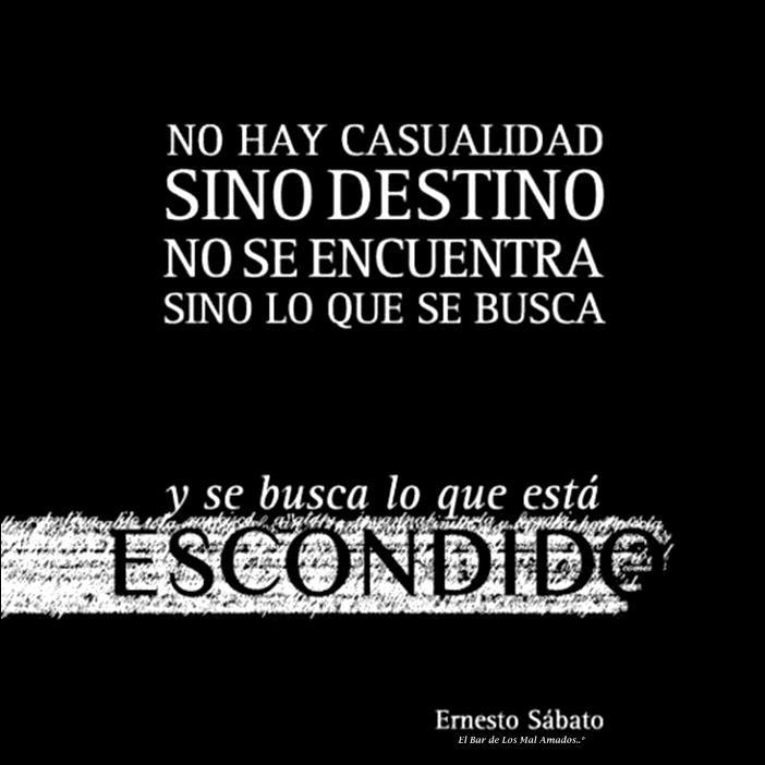 No hay casualidad sino destino, no se encuentra sino lo que se busca... y se busca lo que está escondido. Ernesto Sábato