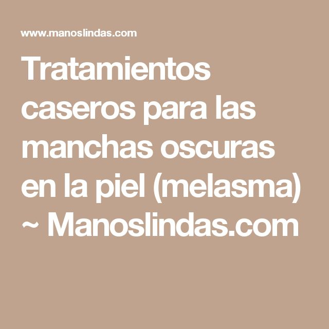 Tratamientos caseros para las manchas oscuras en la piel (melasma) ~                     Manoslindas.com