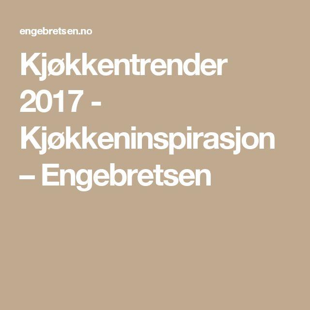 Kjøkkentrender 2017 - Kjøkkeninspirasjon – Engebretsen