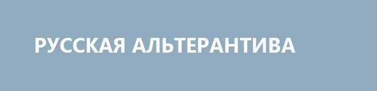 РУССКАЯ АЛЬТЕРАНТИВА http://rusdozor.ru/2017/06/22/russkaya-alterantiva/  Возрождающаяся Россия — это не просто государство-преемник Восточной Римской Империи, но, как и Второй Рим,православная цивилизация, альтернативная всем остальным мировым цивилизациям. Нашей исторической миссией, оправдывающей само существование России, является распространение и защита Христианства внутри страны (Империи) и во всем мире. ...