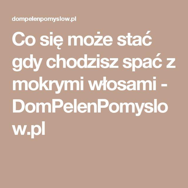 Co się może stać gdy chodzisz spać z mokrymi włosami - DomPelenPomyslow.pl