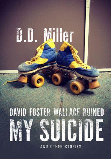 David Foster Wallace Ruined My Suicide, by D.D. Miller (Wolsak  Wynn) http://wolsakandwynn.ca/books/133-david-foster-wallace-ruined-my-suicide-and-other-stories