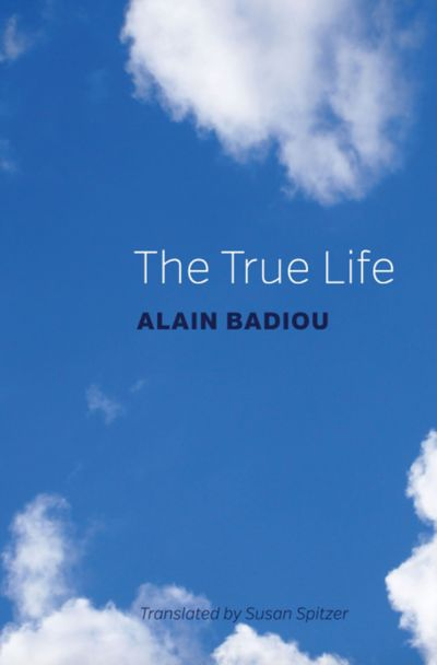 """In """"The True Life,"""" Alain Badiou addresses a new generation facing the fall of liberalism, the rise of fascism, and the end of gender."""
