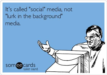 """It's called """"social"""" media, not """"lurk in the background"""" media. facebook problems. Someecards. Creepers."""