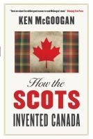 How the Scots Invented Canada By Ken McGoogan  Review at: http://cdnbookworm.blogspot.ca/2012/01/how-scots-invented-canada.html