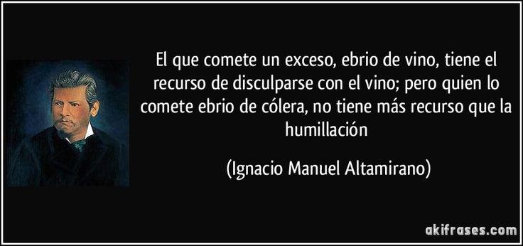"""""""El que comete un exceso, ebrio de vino, tiene el recurso de disculparse con el vino; pero quien lo comete ebrio de cólera, no tiene más recurso que la humillación"""" - Ignacio Manuel Altamirano"""
