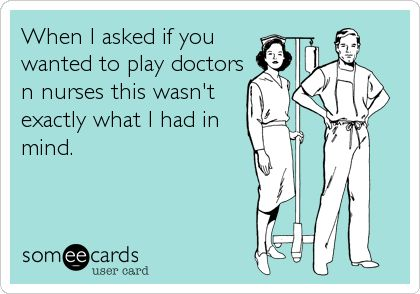 When I asked if you wanted to play doctors n nurses this wasn't exactly what I had in mind.