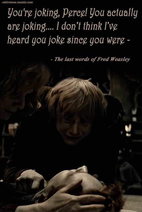Fred Weasley's last words :'( This is why I'm stuck at re-reading the series after the fifth book!