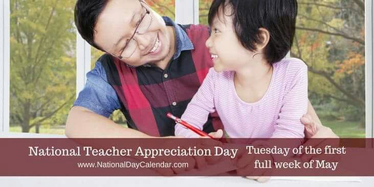 National Teacher Appreciation Day, also known as National Teacher Day, is observed on the Tuesday of the first full week in May.  In 2017, National Teacher Day will take place on May 9th.  This day is part of Teacher Appreciation Week, which is the first full week in May of each year.