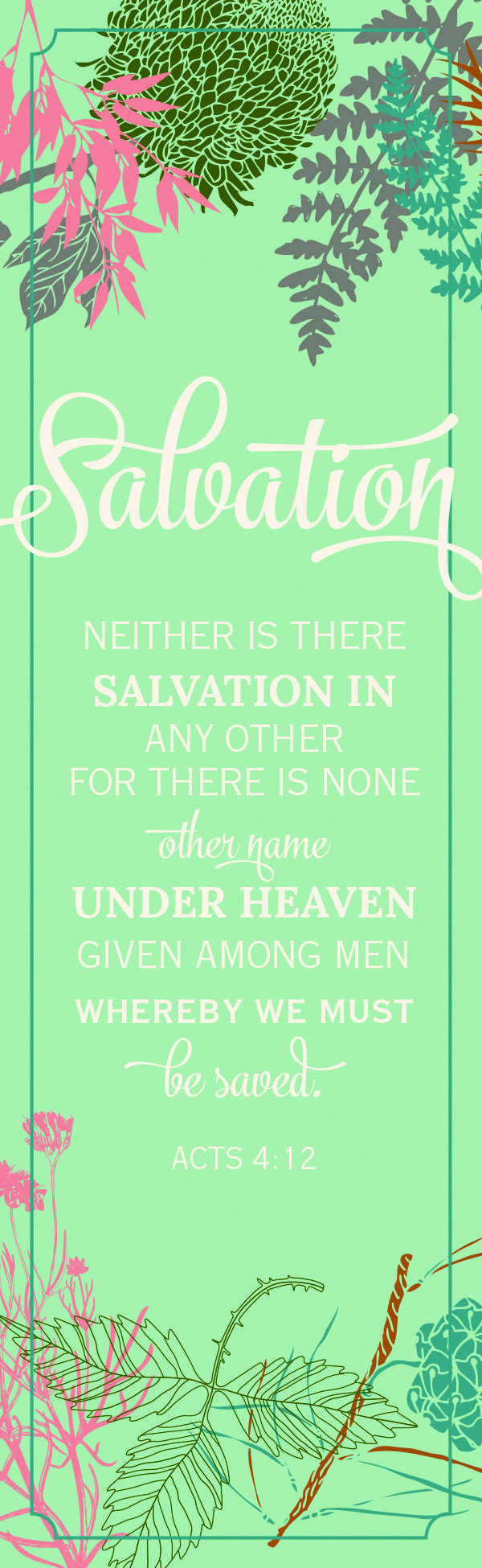 """""""Neither is there salvation in any other: for there is none other name under Heaven given among men, whereby we must be saved."""" Acts 4:12 (KJV)"""
