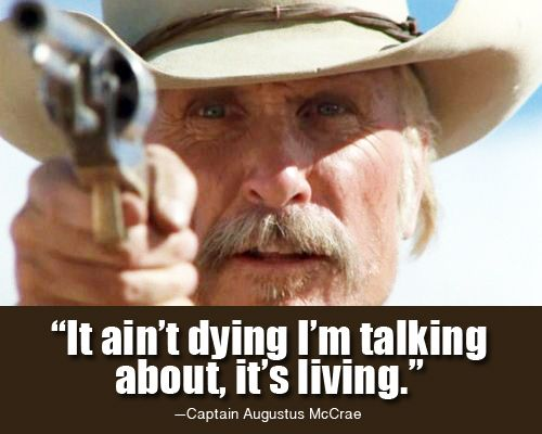 """""""It ain't dying I'm talking about, it's living."""" —Gus, Lonesome Dove"""
