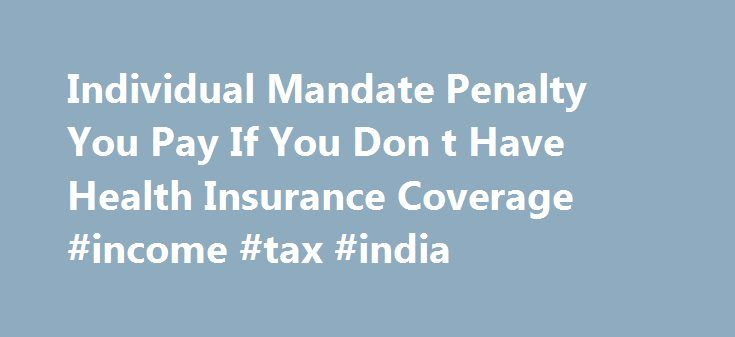 "Individual Mandate Penalty You Pay If You Don t Have Health Insurance Coverage #income #tax #india http://income.nef2.com/individual-mandate-penalty-you-pay-if-you-don-t-have-health-insurance-coverage-income-tax-india/  #income insurance # If you don't have health insurance: How much you'll pay If you can afford health insurance but choose not to buy it, you must pay a fee called the individual shared responsibility payment. (The fee is sometimes called the ""penalty,"" ""fine,"" or ""individual…"