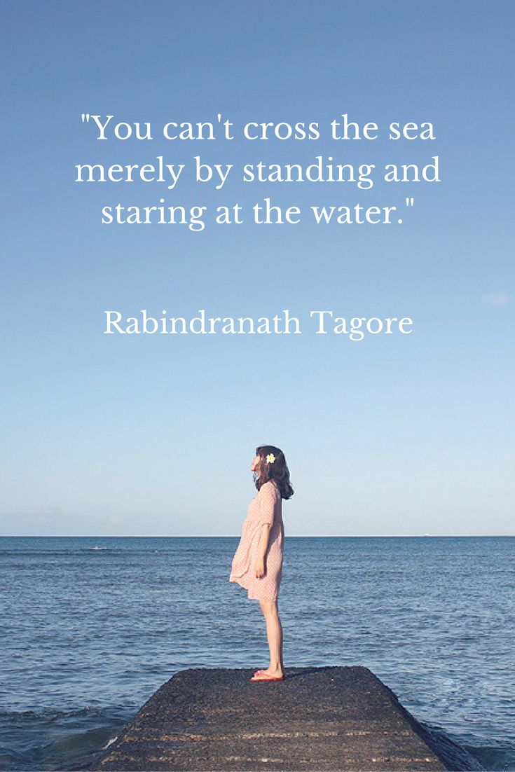 """""""You can't cross the sea merely by standing and staring at the water."""" Rabindranath Tagore"""