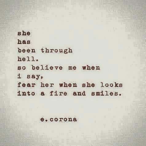 She has been through he'll so believe me when I say fear her when she looks into a fire and smile