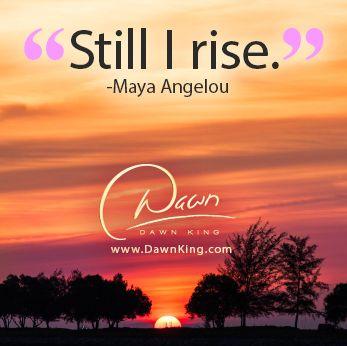 """""""Still I rise."""" ~ Maya Angelou www.dawnking.com"""