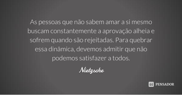 As pessoas que não sabem amar a si mesmo buscam constantemente a aprovação alheia e sofrem quando são rejeitadas. Para quebrar essa dinâmica, devemos admitir que não podemos satisfazer a todos. — Nietzsche