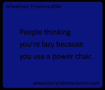 People thinking you're lazy because you use a power chair.