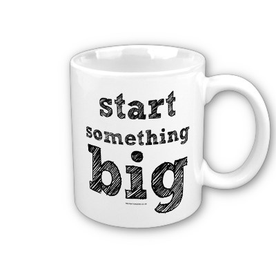 The 'start something big' mug - I always start something big with a nice cup of coffee :-)