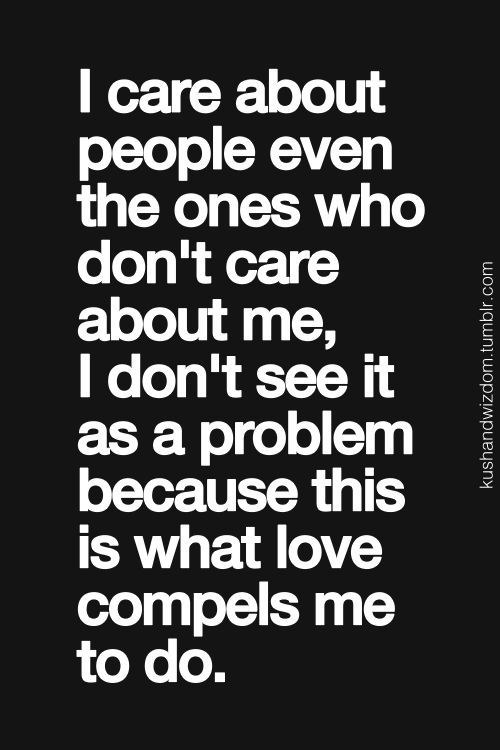 i care about people even the ones who don't care about me, i don't see it as a problem because this i what love compels me to do