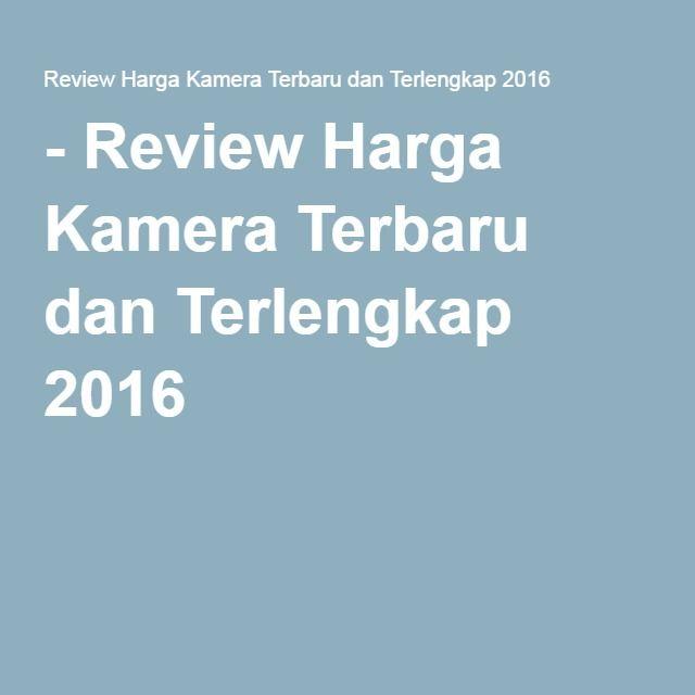 - Review Harga Kamera Terbaru dan Terlengkap 2016