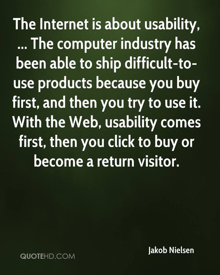 The Internet is about usability, ... The computer industry has been able to ship difficult-to-use products because you buy first, and then you try to use it. With the Web, usability comes first, then you click to buy or become a return visitor.