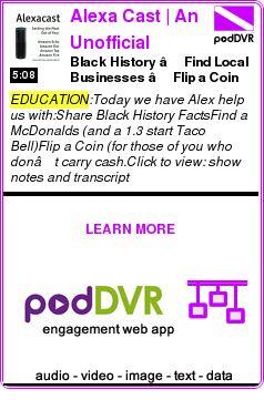 #EDUCATION #PODCAST  Alexa Cast | An Unofficial Journey of an Amazon Echo User    Black History – Find Local Businesses – Flip a Coin    READ:  https://podDVR.COM/?c=a638fd00-8a82-571b-2e59-d6362e7ac965