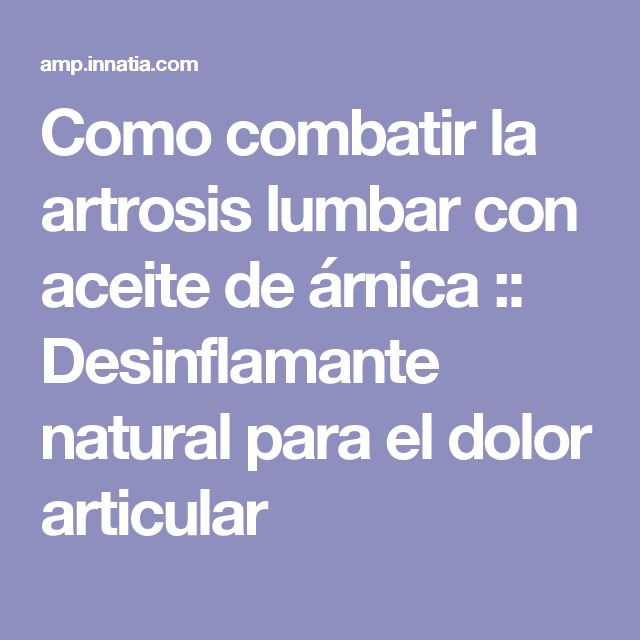 Como combatir la artrosis lumbar con aceite de árnica :: Desinflamante natural para el dolor articular
