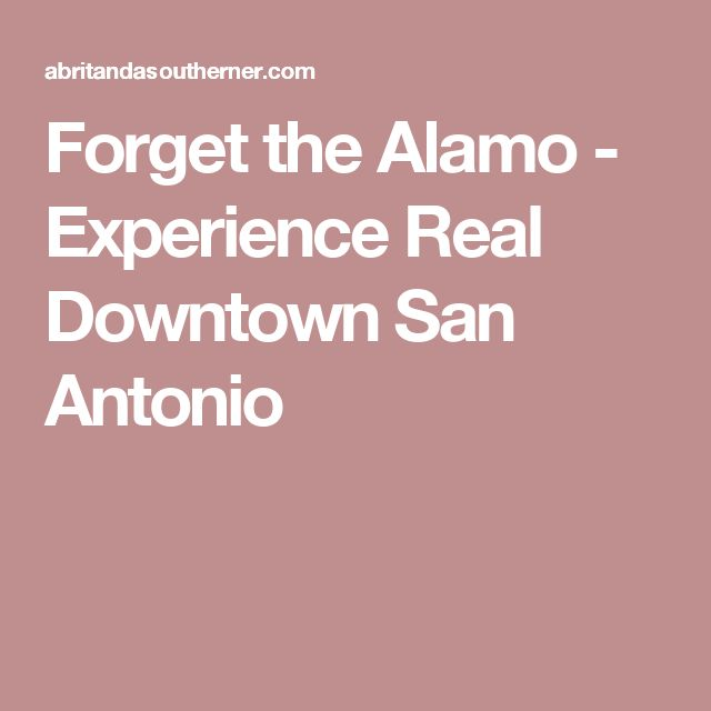 Forget the Alamo - Experience Real Downtown San Antonio