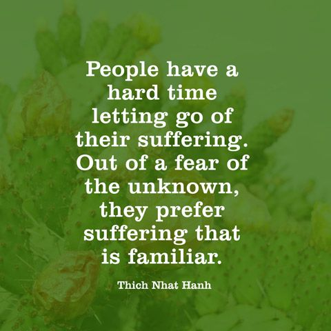 People have a hard time letting go of their suffering. Out of a fear of the unknown, they prefer suffering that is familiar. — Thich Nhat Hanh
