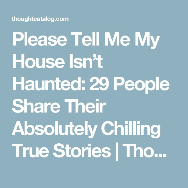 Please Tell Me My House Isn't Haunted: 29 People Share Their Absolutely Chilling True Stories | Thought Catalog