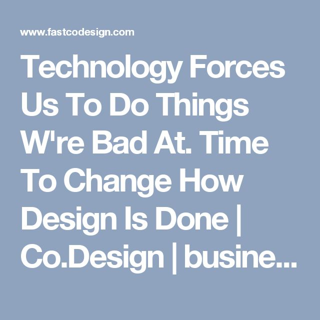 Technology Forces Us To Do Things W're Bad At. Time To Change How Design Is Done | Co.Design | business + design