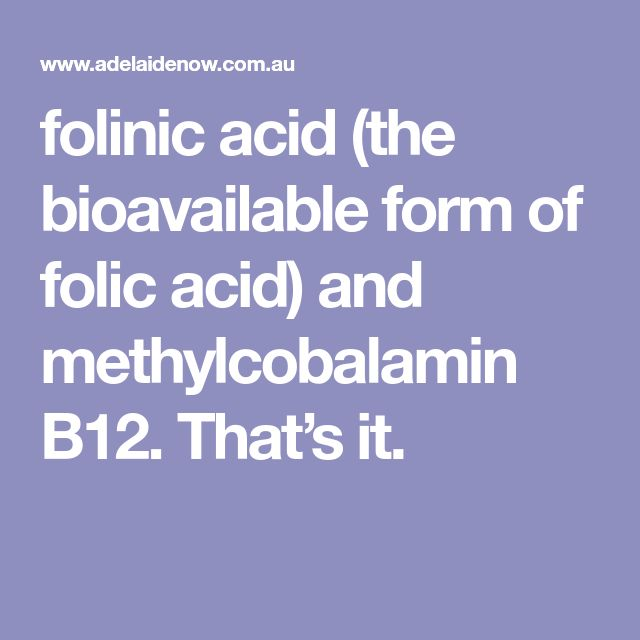 folinic acid (the bioavailable form of folic acid) and methylcobalamin B12. That's it.