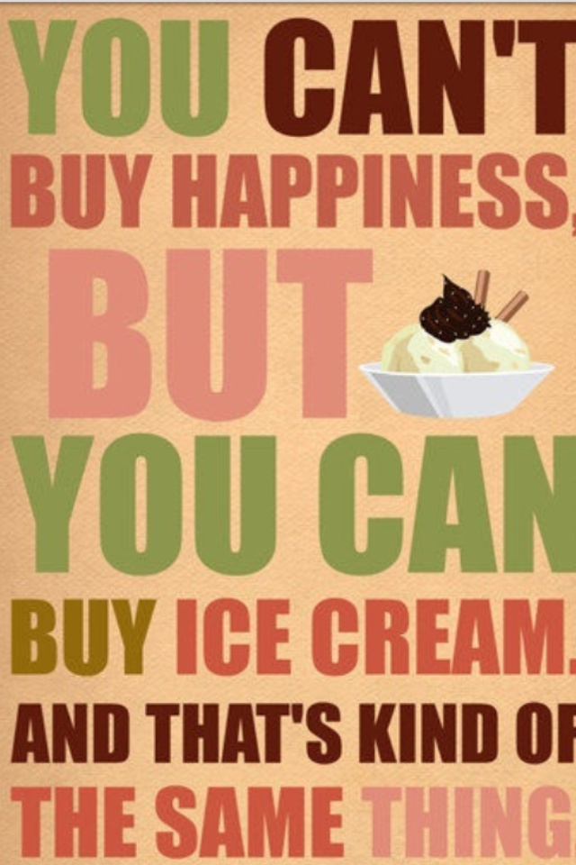 Money can't buy happiness but it can buy ice cream and ...