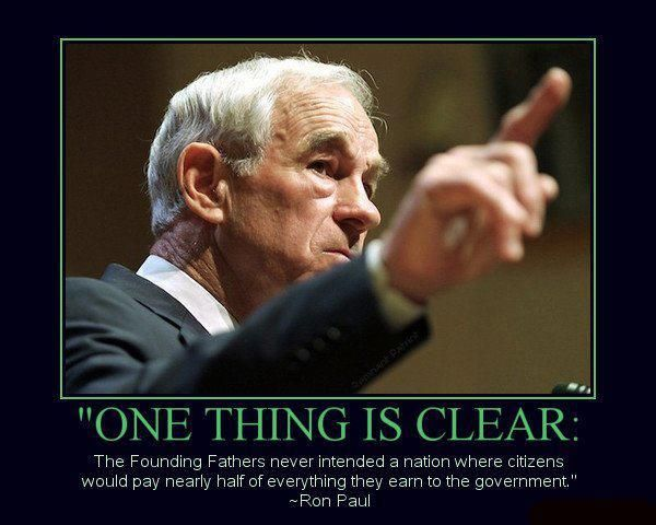 """""""One thing is clear: the Founding Fathers never intended a nation where citizens would pay nearly half of everything they earn to the government."""" - Ron Paul"""
