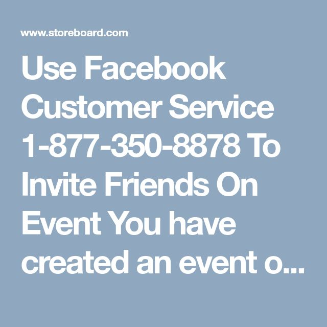 Use Facebook Customer Service 1-877-350-8878 To Invite Friends On Event  You have created an event on Facebook and want to invite friends to join it but don't know the process? Seeking for some technical aid? Come over here and grab our Facebook Customer Service, we the team of qualified techies will cater you simple and exact solution which you actually need. So, don't waste your time and dial 1-877-350-8878 to get solution in easy manner…