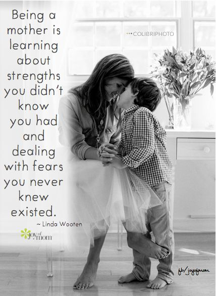 Being a mother is learning about strengths you didn't know you had and dealing with fears you never knew existed.