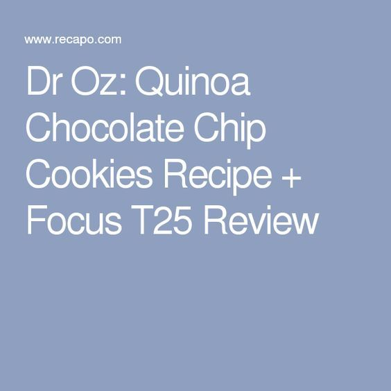 Dr Oz: Quinoa Chocolate Chip Cookies Recipe   Focus T25 Review With optimal health often comes clarity of thought. Click now to visit my blog for your free fitness solutions!